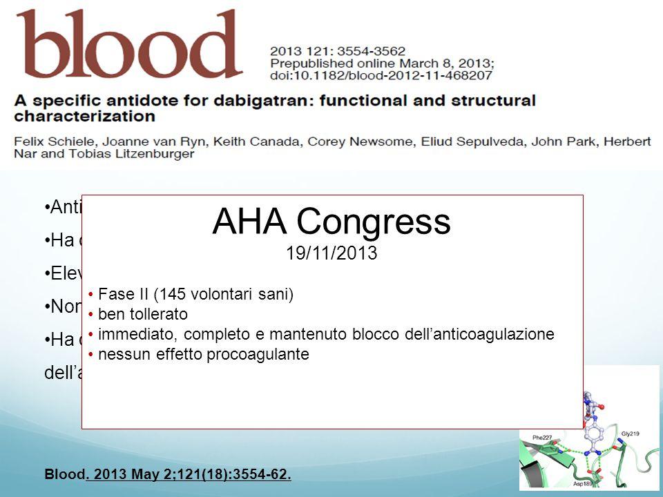 Anticorpo monoclonale contro il Dabigatran (DABI-FAB) Ha conformazione simile alla trombina Elevatissima affinità (350 vv vs trombina) Non interagisce con l'attività coagulativa spontanea Ha dimostrato una reversibilità potente ed immediata (1 minuto) dell'anticoagulazione da Dabigatran, in vivo sui ratti Blood.