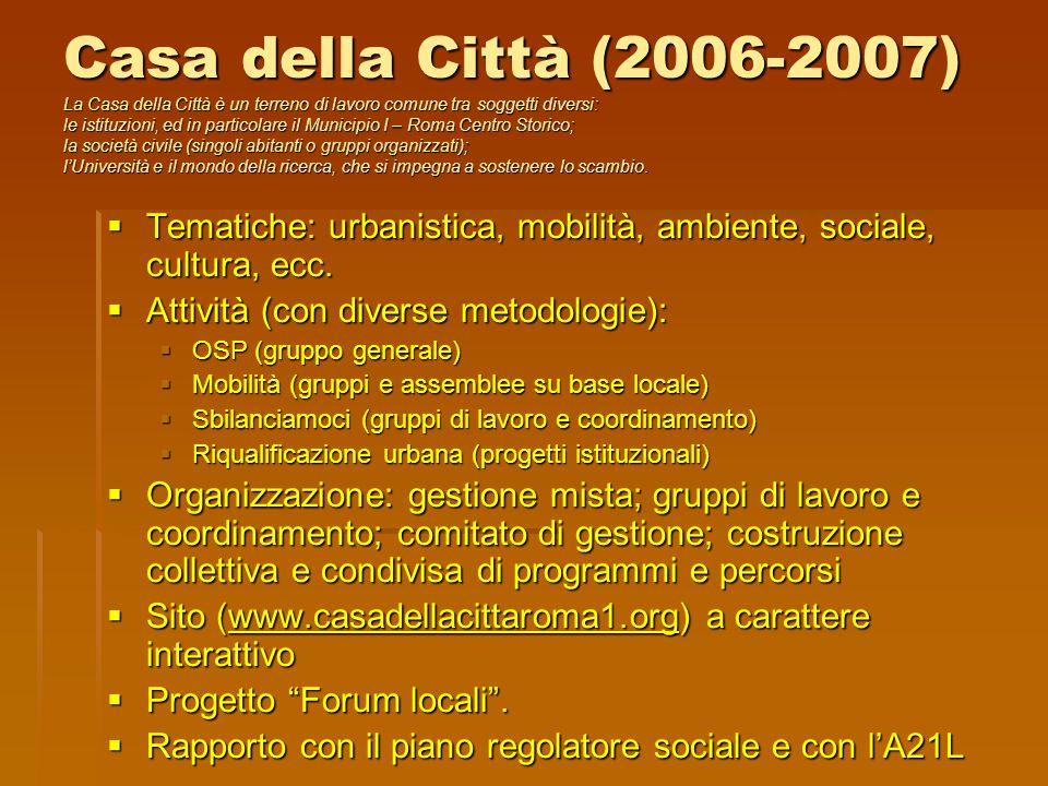 Casa della Città (2006-2007) La Casa della Città è un terreno di lavoro comune tra soggetti diversi: le istituzioni, ed in particolare il Municipio I – Roma Centro Storico; la società civile (singoli abitanti o gruppi organizzati); l'Università e il mondo della ricerca, che si impegna a sostenere lo scambio.