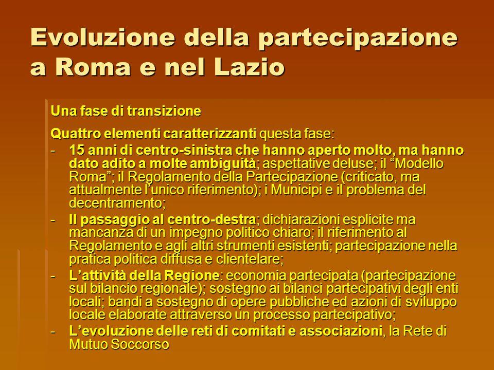 Evoluzione della partecipazione a Roma e nel Lazio Una fase di transizione Quattro elementi caratterizzanti questa fase: -15 anni di centro-sinistra che hanno aperto molto, ma hanno dato adito a molte ambiguità; aspettative deluse; il Modello Roma ; il Regolamento della Partecipazione (criticato, ma attualmente l'unico riferimento); i Municipi e il problema del decentramento; -Il passaggio al centro-destra; dichiarazioni esplicite ma mancanza di un impegno politico chiaro; il riferimento al Regolamento e agli altri strumenti esistenti; partecipazione nella pratica politica diffusa e clientelare; -L'attività della Regione: economia partecipata (partecipazione sul bilancio regionale); sostegno ai bilanci partecipativi degli enti locali; bandi a sostegno di opere pubbliche ed azioni di sviluppo locale elaborate attraverso un processo partecipativo; -L'evoluzione delle reti di comitati e associazioni, la Rete di Mutuo Soccorso