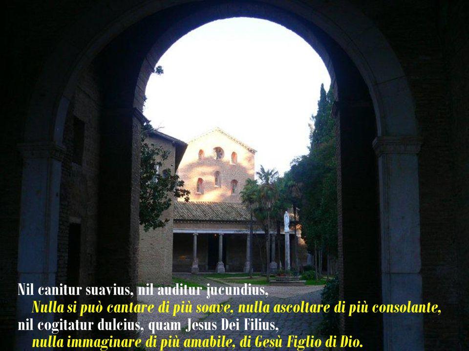 Nil canitur suavius, nil auditur jucundius, Nulla si può cantare di più soave, nulla ascoltare di più consolante, nil cogitatur dulcius, quam Jesus Dei Filius, nulla immaginare di più amabile, di Gesù Figlio di Dio.