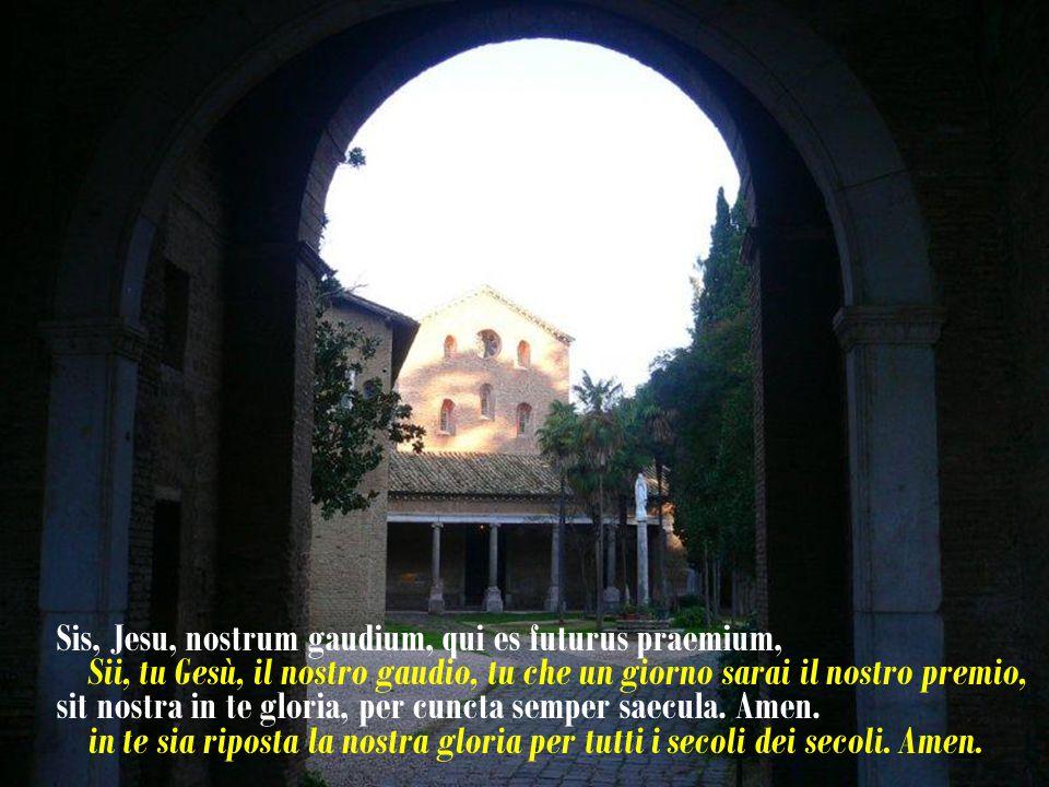 Sis, Jesu, nostrum gaudium, qui es futurus praemium, Sii, tu Gesù, il nostro gaudio, tu che un giorno sarai il nostro premio, sit nostra in te gloria, per cuncta semper saecula.