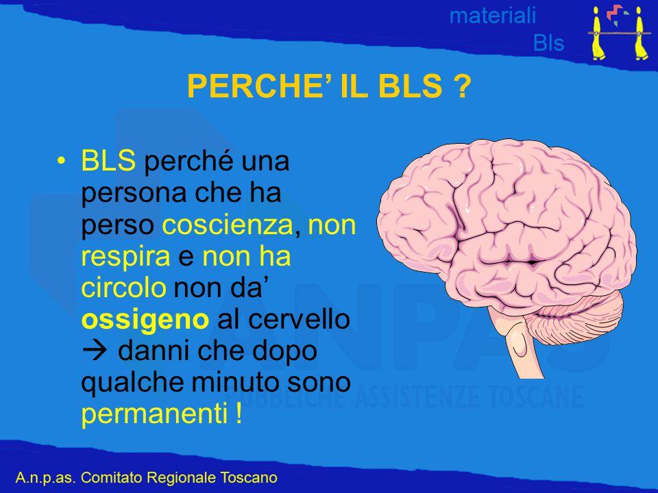 PERCHE' IL BLS ? BLS perché una persona che ha perso coscienza, non respira e non ha circolo non da' ossigeno al cervello  danni che dopo qualche min