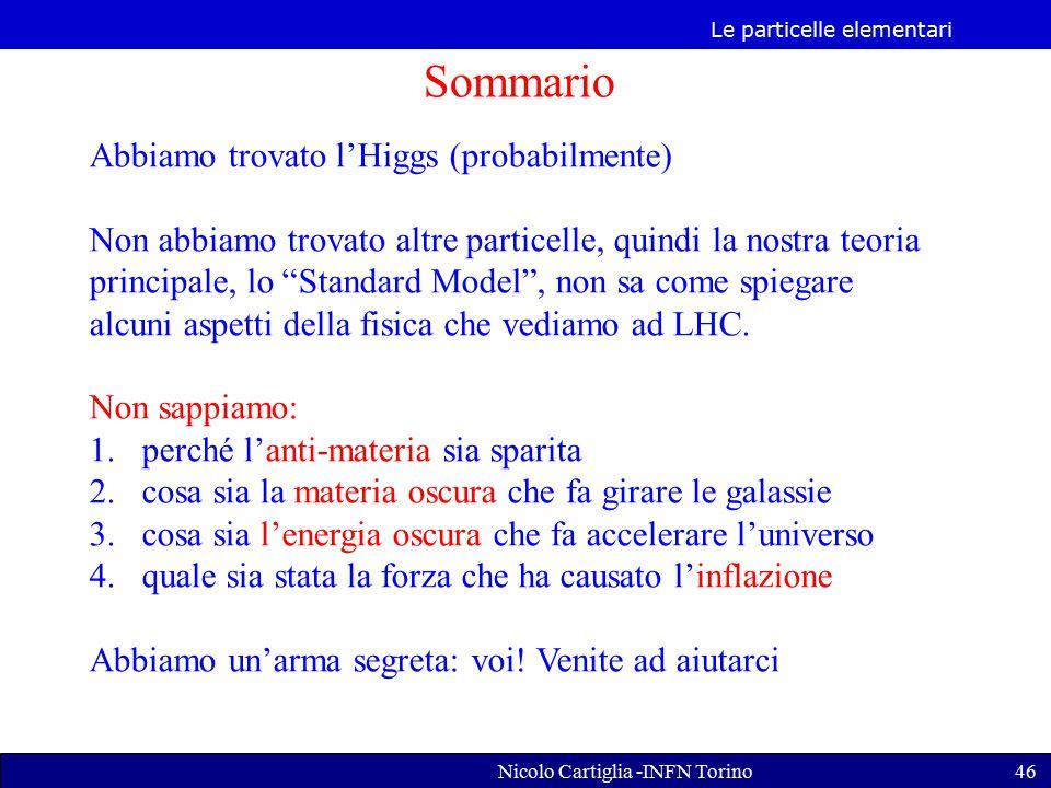 Le particelle elementari Nicolo Cartiglia -INFN Torino46 Sommario Abbiamo trovato l'Higgs (probabilmente) Non abbiamo trovato altre particelle, quindi la nostra teoria principale, lo Standard Model , non sa come spiegare alcuni aspetti della fisica che vediamo ad LHC.