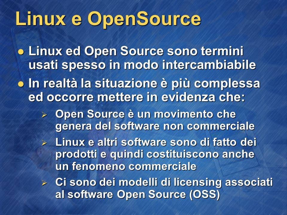 Linux e OpenSource Linux ed Open Source sono termini usati spesso in modo intercambiabile Linux ed Open Source sono termini usati spesso in modo intercambiabile In realtà la situazione è più complessa ed occorre mettere in evidenza che: In realtà la situazione è più complessa ed occorre mettere in evidenza che:  Open Source è un movimento che genera del software non commerciale  Linux e altri software sono di fatto dei prodotti e quindi costituiscono anche un fenomeno commerciale  Ci sono dei modelli di licensing associati al software Open Source (OSS)