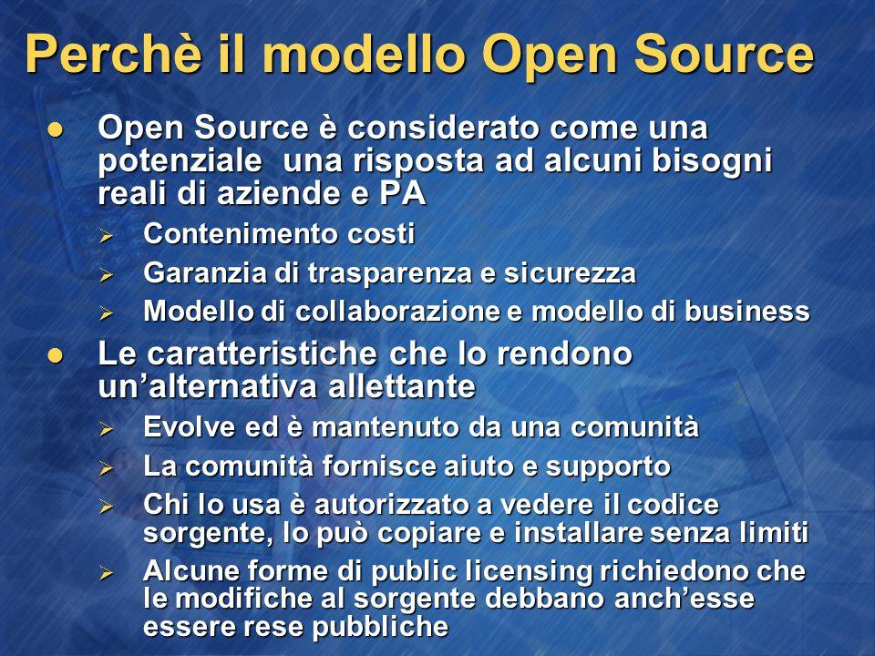 Perchè il modello Open Source Open Source è considerato come una potenziale una risposta ad alcuni bisogni reali di aziende e PA Open Source è considerato come una potenziale una risposta ad alcuni bisogni reali di aziende e PA  Contenimento costi  Garanzia di trasparenza e sicurezza  Modello di collaborazione e modello di business Le caratteristiche che lo rendono un'alternativa allettante Le caratteristiche che lo rendono un'alternativa allettante  Evolve ed è mantenuto da una comunità  La comunità fornisce aiuto e supporto  Chi lo usa è autorizzato a vedere il codice sorgente, lo può copiare e installare senza limiti  Alcune forme di public licensing richiedono che le modifiche al sorgente debbano anch'esse essere rese pubbliche