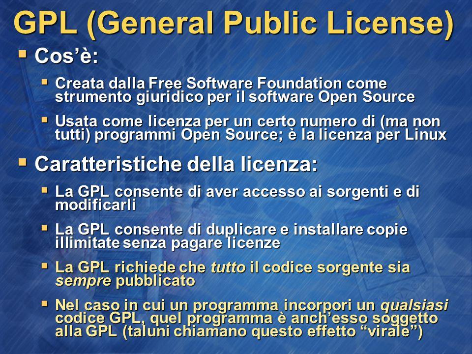 GPL (General Public License)  Cos'è:  Creata dalla Free Software Foundation come strumento giuridico per il software Open Source  Usata come licenza per un certo numero di (ma non tutti) programmi Open Source; è la licenza per Linux  Caratteristiche della licenza:  La GPL consente di aver accesso ai sorgenti e di modificarli  La GPL consente di duplicare e installare copie illimitate senza pagare licenze  La GPL richiede che tutto il codice sorgente sia sempre pubblicato  Nel caso in cui un programma incorpori un qualsiasi codice GPL, quel programma è anch'esso soggetto alla GPL (taluni chiamano questo effetto virale )