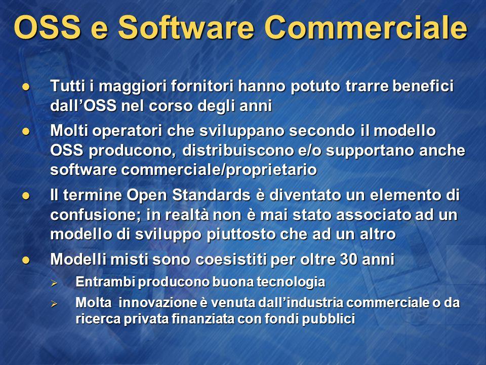 OSS e Software Commerciale Tutti i maggiori fornitori hanno potuto trarre benefici dall'OSS nel corso degli anni Tutti i maggiori fornitori hanno potuto trarre benefici dall'OSS nel corso degli anni Molti operatori che sviluppano secondo il modello OSS producono, distribuiscono e/o supportano anche software commerciale/proprietario Molti operatori che sviluppano secondo il modello OSS producono, distribuiscono e/o supportano anche software commerciale/proprietario Il termine Open Standards è diventato un elemento di confusione; in realtà non è mai stato associato ad un modello di sviluppo piuttosto che ad un altro Il termine Open Standards è diventato un elemento di confusione; in realtà non è mai stato associato ad un modello di sviluppo piuttosto che ad un altro Modelli misti sono coesistiti per oltre 30 anni Modelli misti sono coesistiti per oltre 30 anni  Entrambi producono buona tecnologia  Molta innovazione è venuta dall'industria commerciale o da ricerca privata finanziata con fondi pubblici