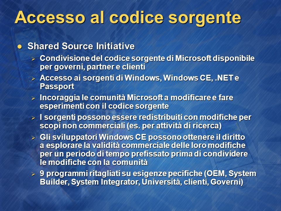 Accesso al codice sorgente Shared Source Initiative Shared Source Initiative  Condivisione del codice sorgente di Microsoft disponibile per governi, partner e clienti  Accesso ai sorgenti di Windows, Windows CE,.NET e Passport  Incoraggia le comunità Microsoft a modificare e fare esperimenti con il codice sorgente  I sorgenti possono essere redistribuiti con modifiche per scopi non commerciali (es.