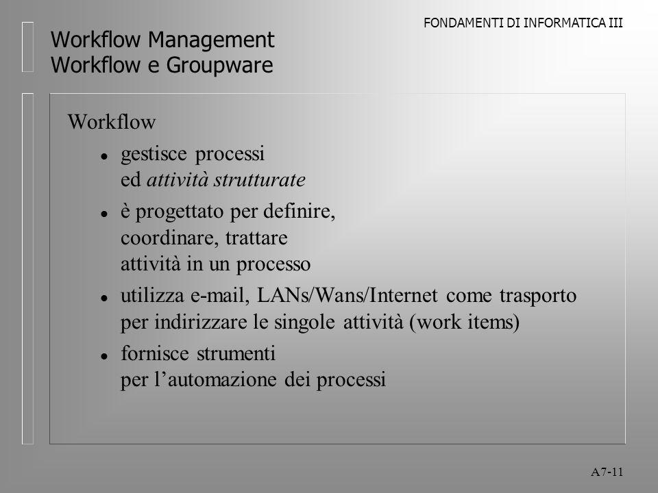 FONDAMENTI DI INFORMATICA III A7-11 Workflow Management Workflow e Groupware Workflow l gestisce processi ed attività strutturate l è progettato per d