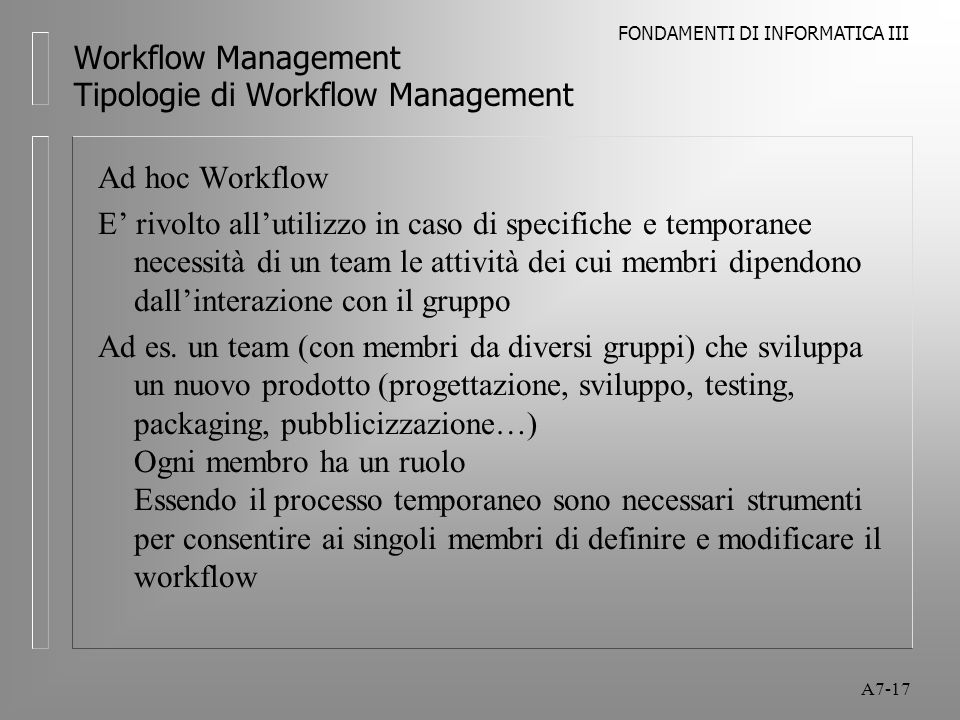 FONDAMENTI DI INFORMATICA III A7-17 Workflow Management Tipologie di Workflow Management Ad hoc Workflow E' rivolto all'utilizzo in caso di specifiche