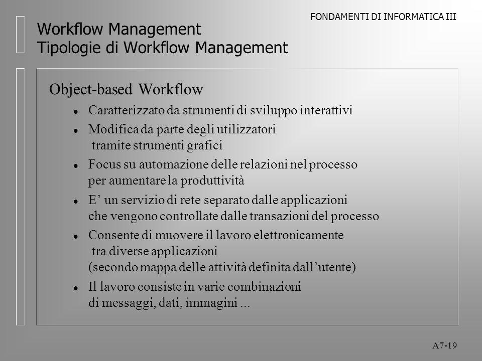 FONDAMENTI DI INFORMATICA III A7-19 Workflow Management Tipologie di Workflow Management Object-based Workflow l Caratterizzato da strumenti di svilup