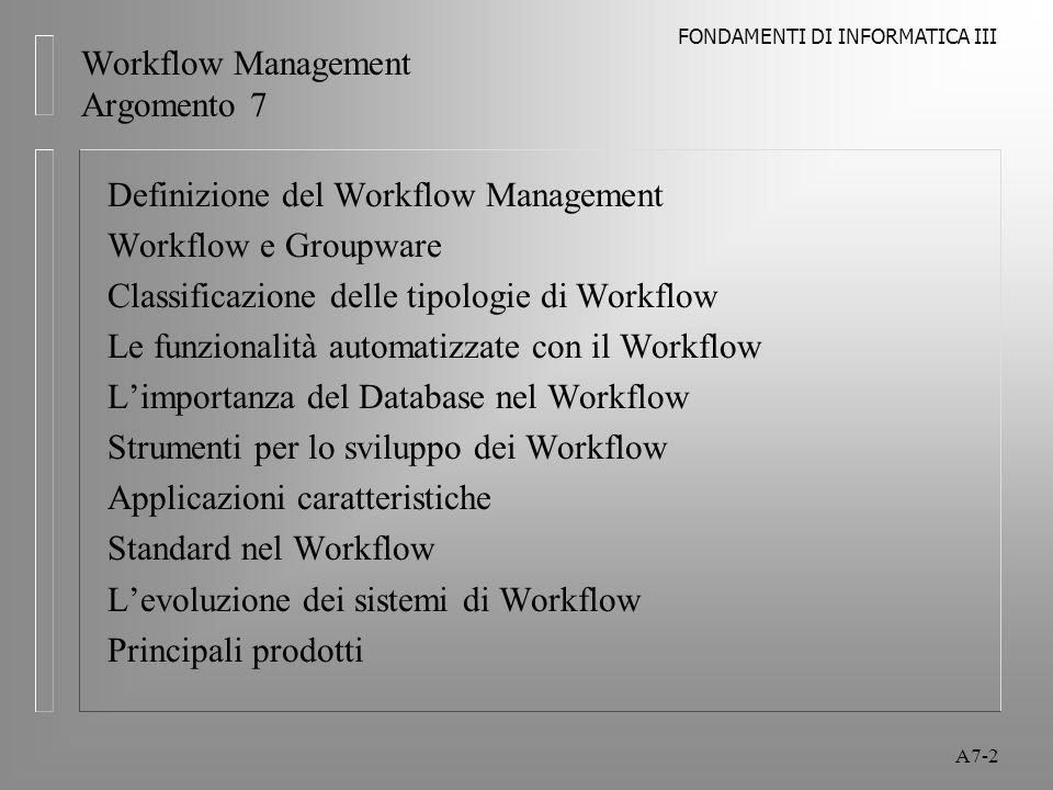 FONDAMENTI DI INFORMATICA III A7-13 Workflow Management Workflow e Groupware E' possibile avere la gestione del workflow come completamento di sistemi come Notes o Exchange, richiede però un elevato livello di programmazione e personalizzazione Molti prodotti terze-parti sono integrati con Notes o Exchange o entrambi: l FileNet, Mosaix (già ViewStar), Staffware interfacciano Notes l FileNet's Ensemble, Keyfile's Keyflow forniscono funzionalità in ambiente groupware e sono progettati per l'utilizzo con Exchange l ONEstone Technologies'ProZessware strumento di workflow per Lotus Notes/Domino