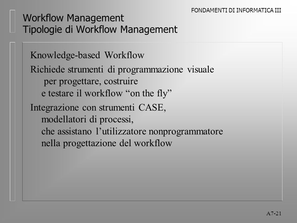 FONDAMENTI DI INFORMATICA III A7-21 Workflow Management Tipologie di Workflow Management Knowledge-based Workflow Richiede strumenti di programmazione