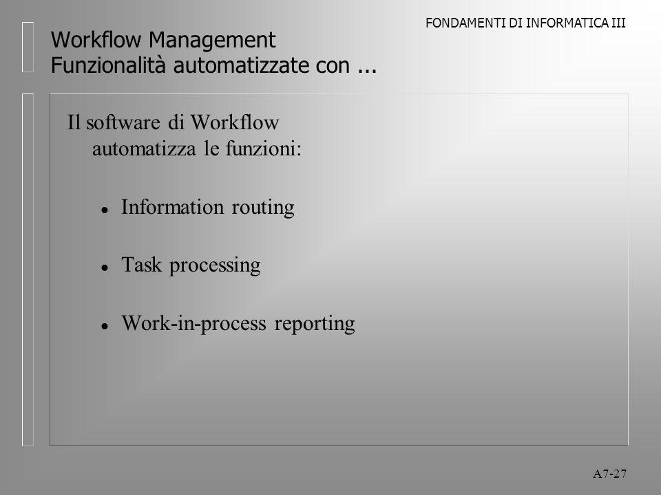 FONDAMENTI DI INFORMATICA III A7-27 Workflow Management Funzionalità automatizzate con... Il software di Workflow automatizza le funzioni: l Informati