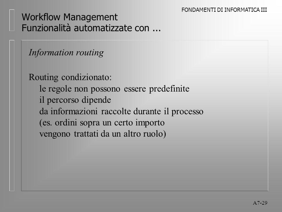 FONDAMENTI DI INFORMATICA III A7-29 Workflow Management Funzionalità automatizzate con... Information routing Routing condizionato: le regole non poss