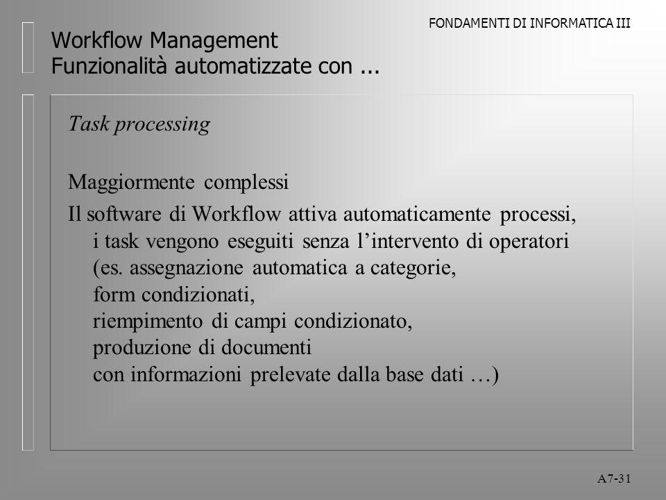 FONDAMENTI DI INFORMATICA III A7-31 Workflow Management Funzionalità automatizzate con... Task processing Maggiormente complessi Il software di Workfl
