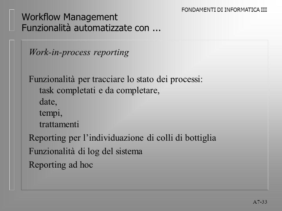 FONDAMENTI DI INFORMATICA III A7-33 Workflow Management Funzionalità automatizzate con... Work-in-process reporting Funzionalità per tracciare lo stat