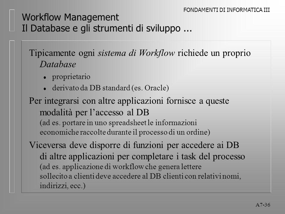FONDAMENTI DI INFORMATICA III A7-36 Workflow Management Il Database e gli strumenti di sviluppo... Tipicamente ogni sistema di Workflow richiede un pr