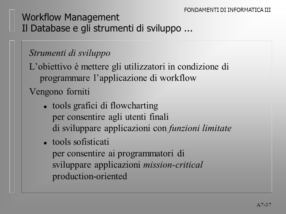 FONDAMENTI DI INFORMATICA III A7-37 Workflow Management Il Database e gli strumenti di sviluppo... Strumenti di sviluppo L'obiettivo è mettere gli uti