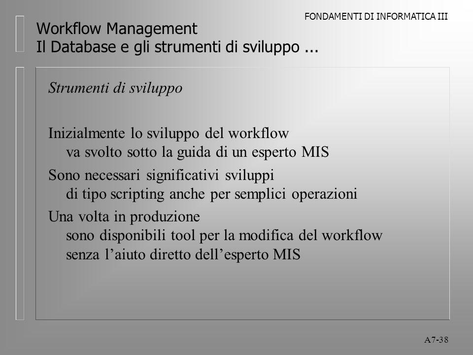 FONDAMENTI DI INFORMATICA III A7-38 Workflow Management Il Database e gli strumenti di sviluppo... Strumenti di sviluppo Inizialmente lo sviluppo del