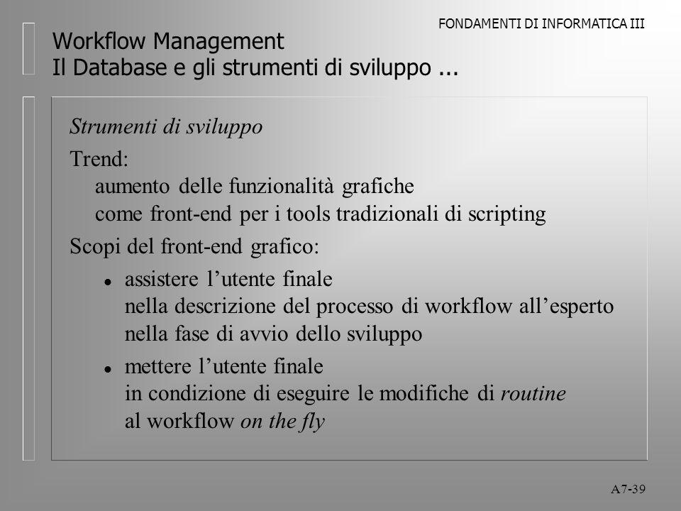 FONDAMENTI DI INFORMATICA III A7-39 Workflow Management Il Database e gli strumenti di sviluppo... Strumenti di sviluppo Trend: aumento delle funziona