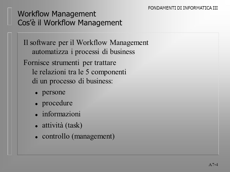 FONDAMENTI DI INFORMATICA III A7-4 Workflow Management Cos'è il Workflow Management Il software per il Workflow Management automatizza i processi di b