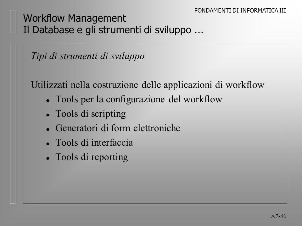 FONDAMENTI DI INFORMATICA III A7-40 Workflow Management Il Database e gli strumenti di sviluppo... Tipi di strumenti di sviluppo Utilizzati nella cost