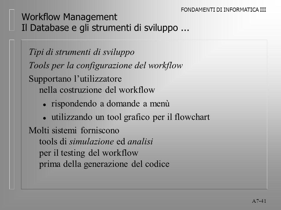 FONDAMENTI DI INFORMATICA III A7-41 Workflow Management Il Database e gli strumenti di sviluppo... Tipi di strumenti di sviluppo Tools per la configur