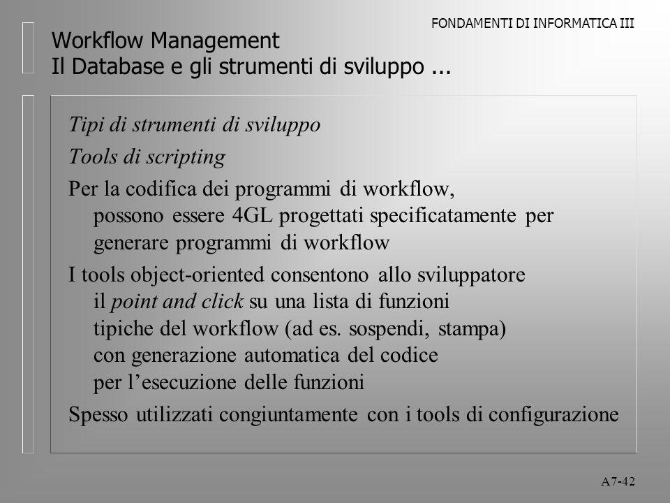 FONDAMENTI DI INFORMATICA III A7-42 Workflow Management Il Database e gli strumenti di sviluppo... Tipi di strumenti di sviluppo Tools di scripting Pe