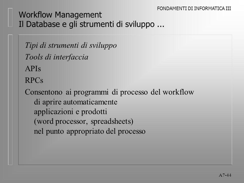 FONDAMENTI DI INFORMATICA III A7-44 Workflow Management Il Database e gli strumenti di sviluppo... Tipi di strumenti di sviluppo Tools di interfaccia