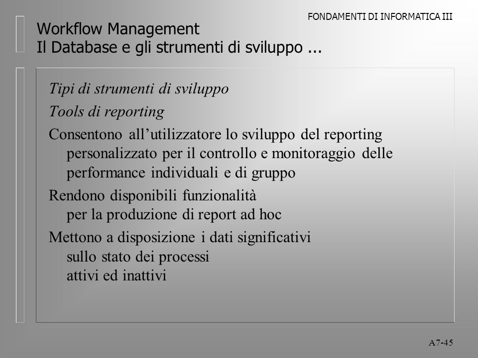 FONDAMENTI DI INFORMATICA III A7-45 Workflow Management Il Database e gli strumenti di sviluppo... Tipi di strumenti di sviluppo Tools di reporting Co