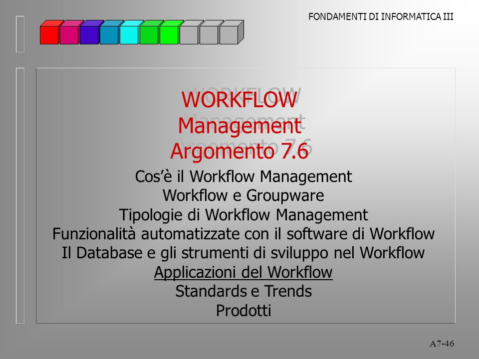 FONDAMENTI DI INFORMATICA III A7-46 WORKFLOW Management Argomento 7.6 WORKFLOW Management Argomento 7.6 Cos'è il Workflow Management Workflow e Groupw