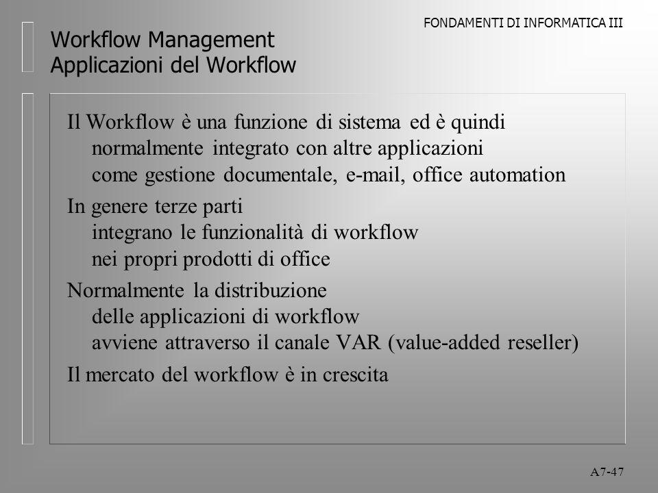 FONDAMENTI DI INFORMATICA III A7-47 Workflow Management Applicazioni del Workflow Il Workflow è una funzione di sistema ed è quindi normalmente integr