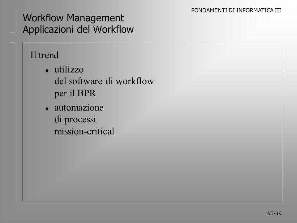 FONDAMENTI DI INFORMATICA III A7-49 Workflow Management Applicazioni del Workflow Il trend l utilizzo del software di workflow per il BPR l automazion