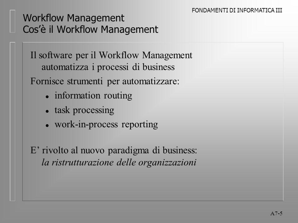 FONDAMENTI DI INFORMATICA III A7-6 Workflow Management Cos'è il Workflow Management Il software per il Workflow Management automatizza i processi di business Vi sono 4 tipi di Workflow: l Transaction-based l Ad hoc l Object-oriented l Knowledge-based L'evoluzione del Workflow (architettura C/S, GUI, accesso multiDB, Internet/Intranet) richiede prodotti aperti, scalabili, flessibili