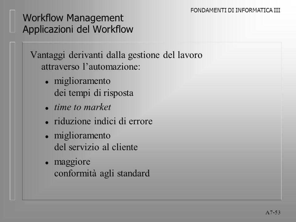 FONDAMENTI DI INFORMATICA III A7-53 Workflow Management Applicazioni del Workflow Vantaggi derivanti dalla gestione del lavoro attraverso l'automazion