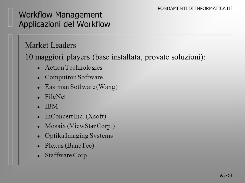 FONDAMENTI DI INFORMATICA III A7-54 Workflow Management Applicazioni del Workflow Market Leaders 10 maggiori players (base installata, provate soluzio