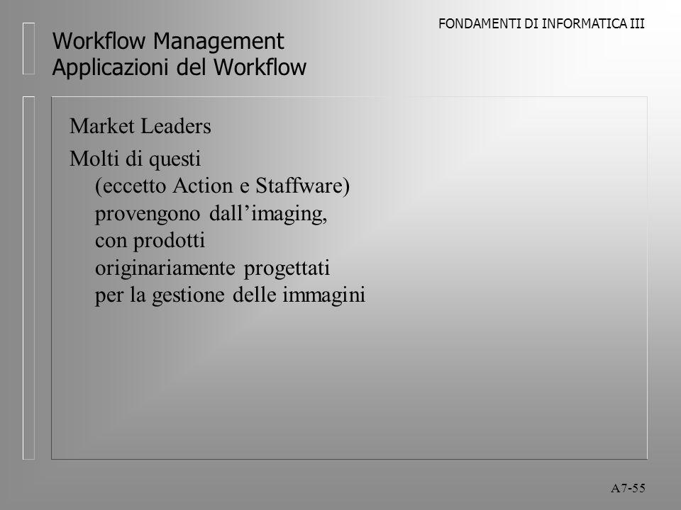 FONDAMENTI DI INFORMATICA III A7-55 Workflow Management Applicazioni del Workflow Market Leaders Molti di questi (eccetto Action e Staffware) provengo