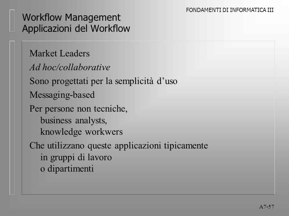 FONDAMENTI DI INFORMATICA III A7-57 Workflow Management Applicazioni del Workflow Market Leaders Ad hoc/collaborative Sono progettati per la semplicit