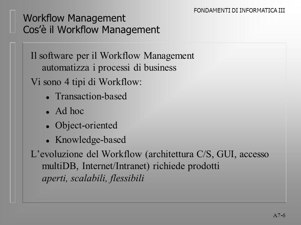 FONDAMENTI DI INFORMATICA III A7-7 Workflow Management Cos'è il Workflow Management Molte aziende si focalizzano sulla riorganizzazione Da gerarchie di comando e controllo, top-down verso unità di business indipendenti, autocontrollate L'obiettivo del process reengineering (BPR) è lo sviluppo di meccanismi ottimali per la gestione dei processi rivolti a cogliere in tempo le opportunità di mercato L'idea di base: i processi di business sono insiemi di task da eseguire in un ordine prestabilito che incorporano informazioni provenienti da varie fonti