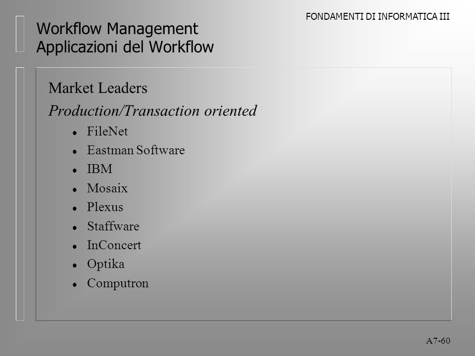 FONDAMENTI DI INFORMATICA III A7-60 Workflow Management Applicazioni del Workflow Market Leaders Production/Transaction oriented l FileNet l Eastman S