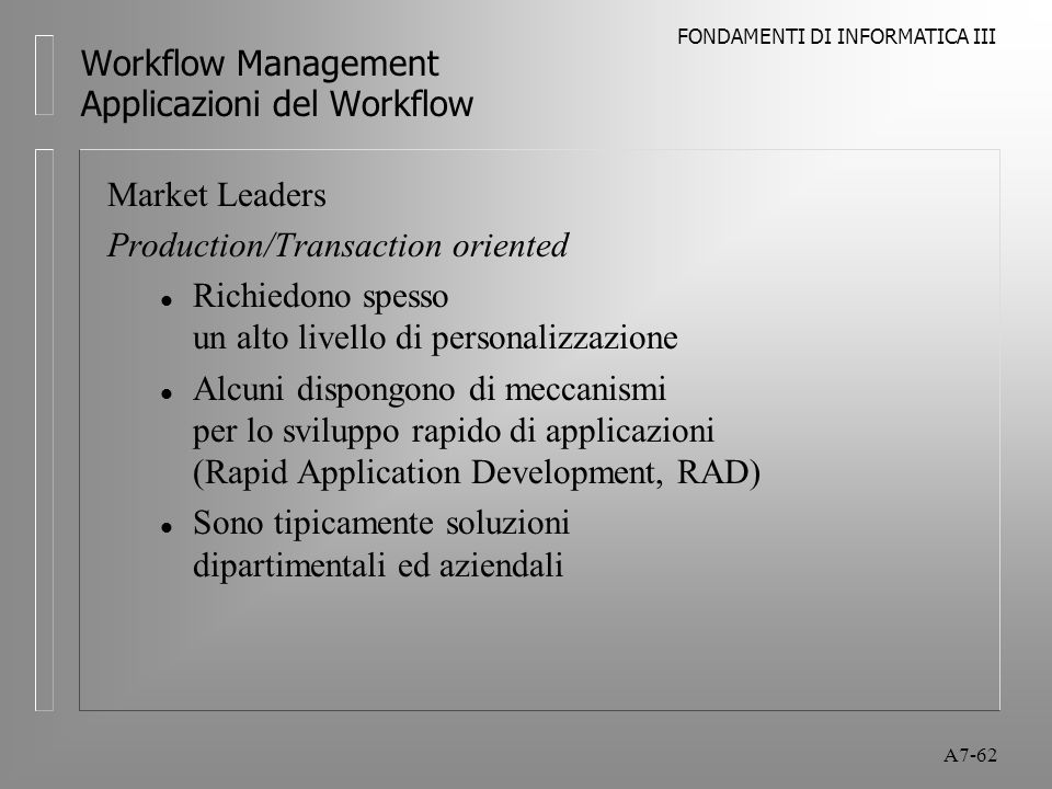 FONDAMENTI DI INFORMATICA III A7-62 Workflow Management Applicazioni del Workflow Market Leaders Production/Transaction oriented l Richiedono spesso u