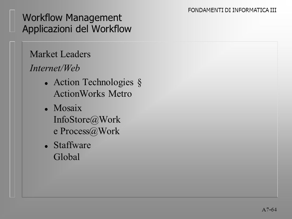 FONDAMENTI DI INFORMATICA III A7-64 Workflow Management Applicazioni del Workflow Market Leaders Internet/Web l Action Technologies § ActionWorks Metr