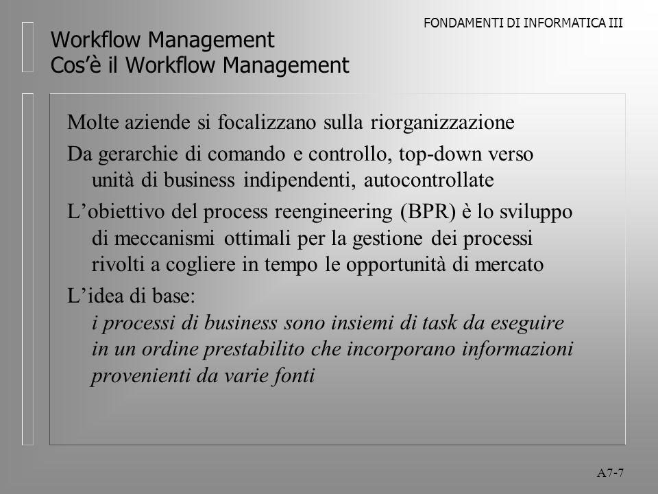 FONDAMENTI DI INFORMATICA III A7-8 Workflow Management Cos'è il Workflow Management I primi sistemi di Workflow erano rivolti alla gestione del flusso (flow) delle informazioni così come erano processate, condivise, manipolate In base a questa tradizionale visione le prime applicazioni riguardavano l'automazione delle operazioni esistenti Con la competizione globale e aziende ricercano la via per applicare i sistemi di Workflow per ridefinire e reinventare il modo di fare business