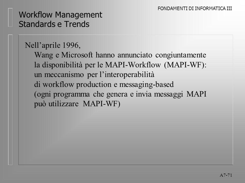 FONDAMENTI DI INFORMATICA III A7-71 Workflow Management Standards e Trends Nell'aprile 1996, Wang e Microsoft hanno annunciato congiuntamente la dispo