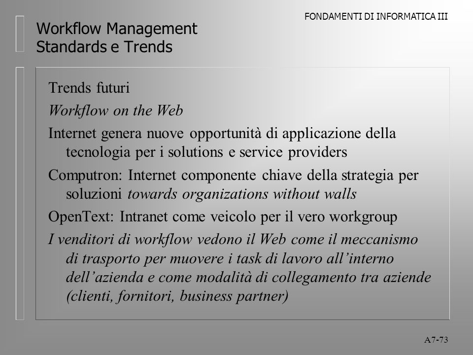 FONDAMENTI DI INFORMATICA III A7-73 Workflow Management Standards e Trends Trends futuri Workflow on the Web Internet genera nuove opportunità di appl