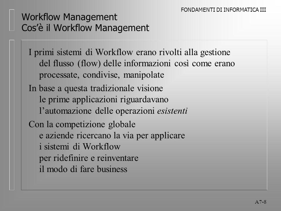 FONDAMENTI DI INFORMATICA III A7-9 Workflow Management Cos'è il Workflow Management Il processo di business viene visto come una rete di relazioni umane integrate con flussi di informazioni e materiali L'obiettivo diventa rendere esplicite le relazioni ed automatizzare: l le azioni eseguite con queste relazioni l i flussi delle informazioni e dei materiali Il software di Workflow induce l'aumento di produttività nel workgroup L'enfasi è sull'automazione delle attività che costituiscono le operazioni (non solo il supporto ai flussi informativi)