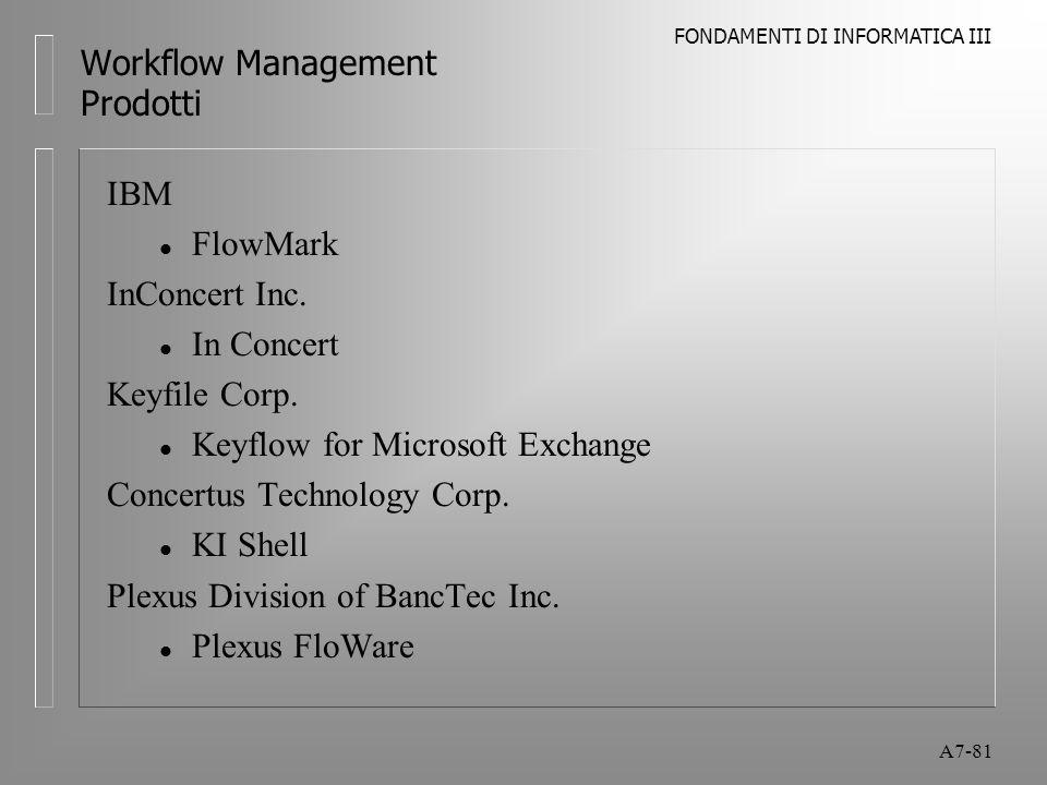FONDAMENTI DI INFORMATICA III A7-81 Workflow Management Prodotti IBM l FlowMark InConcert Inc. l In Concert Keyfile Corp. l Keyflow for Microsoft Exch