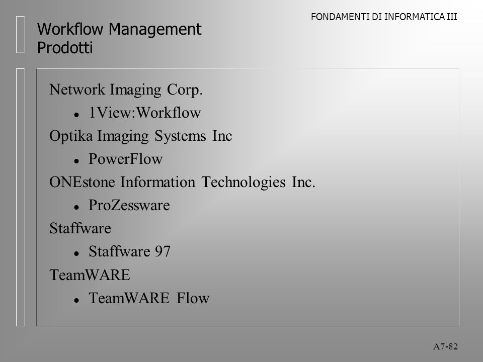 FONDAMENTI DI INFORMATICA III A7-82 Workflow Management Prodotti Network Imaging Corp. l 1View:Workflow Optika Imaging Systems Inc l PowerFlow ONEston