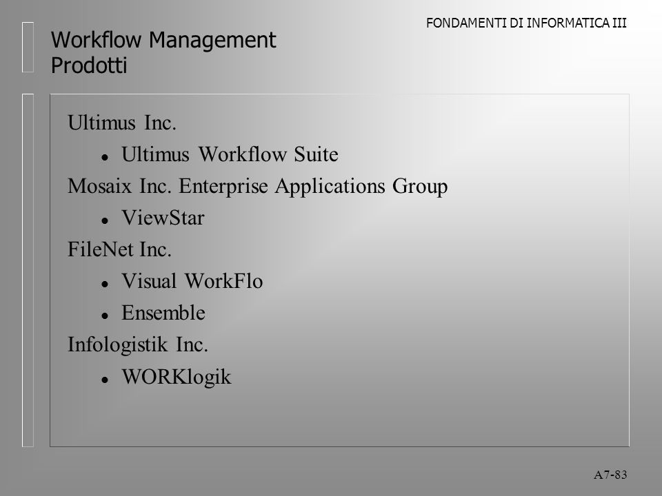 FONDAMENTI DI INFORMATICA III A7-83 Workflow Management Prodotti Ultimus Inc. l Ultimus Workflow Suite Mosaix Inc. Enterprise Applications Group l Vie